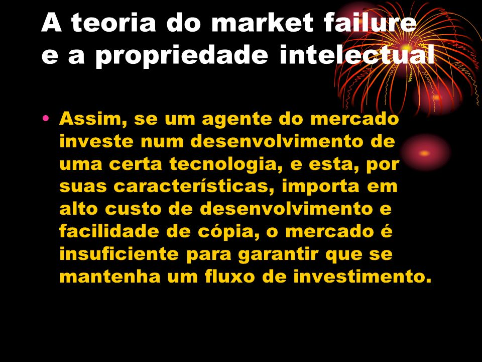 A teoria do market failure e a propriedade intelectual Assim, se um agente do mercado investe num desenvolvimento de uma certa tecnologia, e esta, por