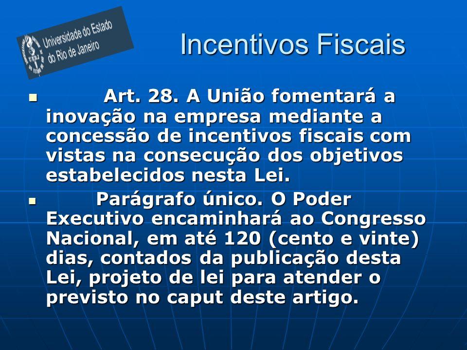 Incentivos Fiscais Art. 28. A União fomentará a inovação na empresa mediante a concessão de incentivos fiscais com vistas na consecução dos objetivos