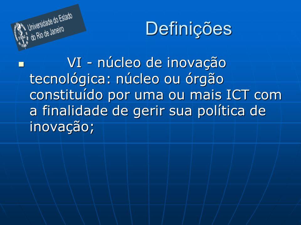 Definições VI - núcleo de inovação tecnológica: núcleo ou órgão constituído por uma ou mais ICT com a finalidade de gerir sua política de inovação; VI
