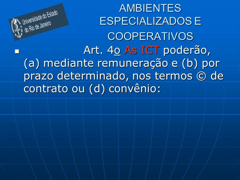 AMBIENTES ESPECIALIZADOS E COOPERATIVOS Art. 4o As ICT poderão, (a) mediante remuneração e (b) por prazo determinado, nos termos © de contrato ou (d)
