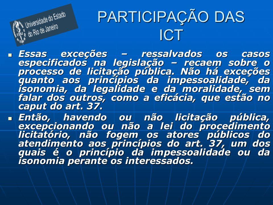 PARTICIPAÇÃO DAS ICT Essas exceções – ressalvados os casos especificados na legislação – recaem sobre o processo de licitação pública. Não há exceções
