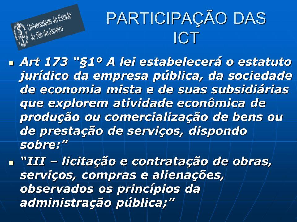 PARTICIPAÇÃO DAS ICT Art 173 §1º A lei estabelecerá o estatuto jurídico da empresa pública, da sociedade de economia mista e de suas subsidiárias que
