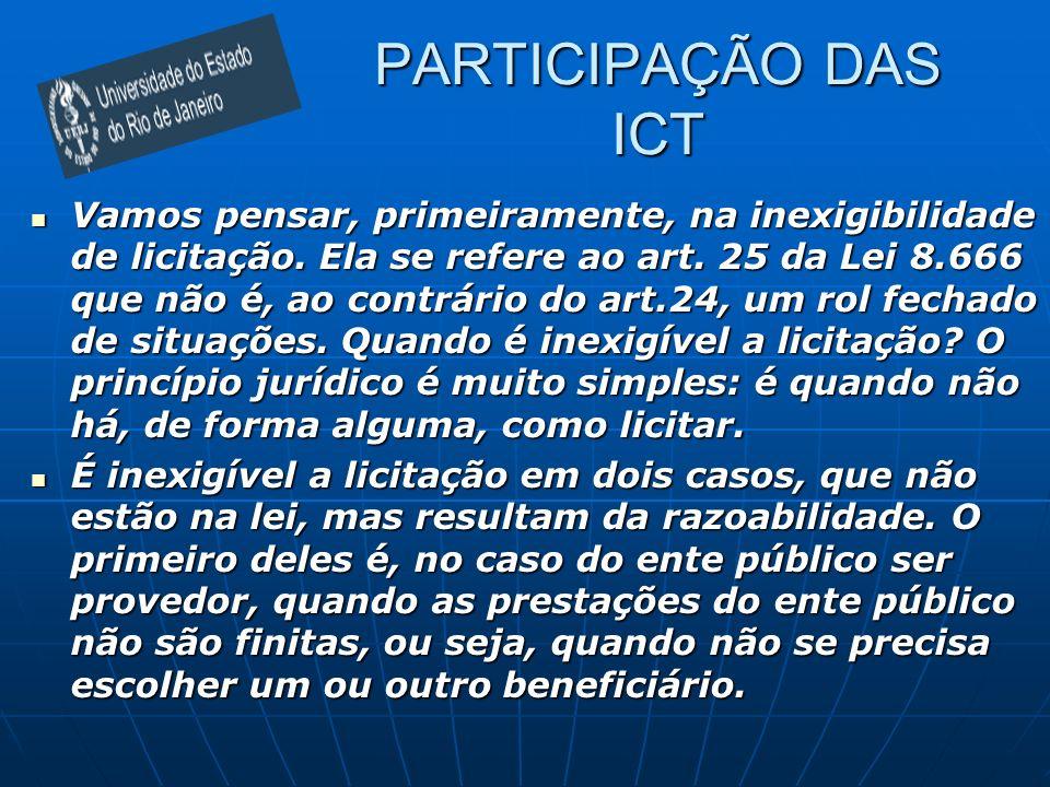 PARTICIPAÇÃO DAS ICT Vamos pensar, primeiramente, na inexigibilidade de licitação. Ela se refere ao art. 25 da Lei 8.666 que não é, ao contrário do ar