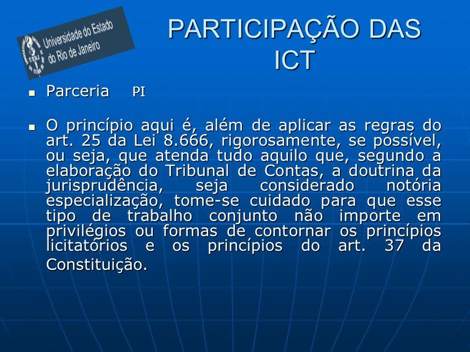 PARTICIPAÇÃO DAS ICT Parceria PI Parceria PI O princípio aqui é, além de aplicar as regras do art. 25 da Lei 8.666, rigorosamente, se possível, ou sej