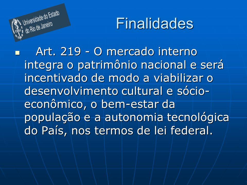 Finalidades Art. 219 - O mercado interno integra o patrimônio nacional e será incentivado de modo a viabilizar o desenvolvimento cultural e sócio- eco