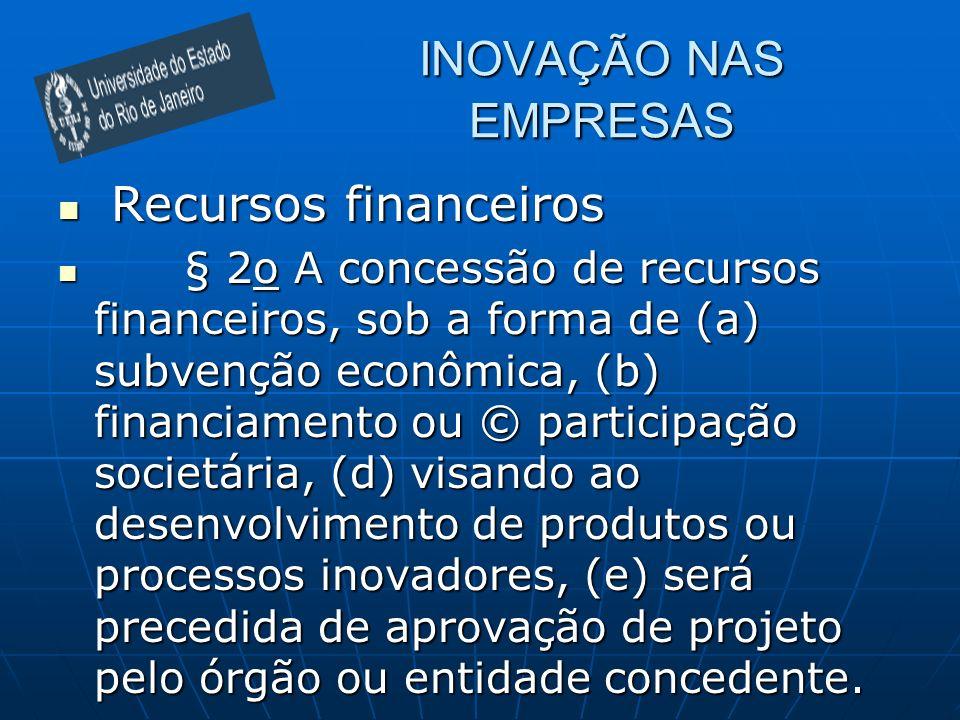 INOVAÇÃO NAS EMPRESAS Recursos financeiros Recursos financeiros § 2o A concessão de recursos financeiros, sob a forma de (a) subvenção econômica, (b)