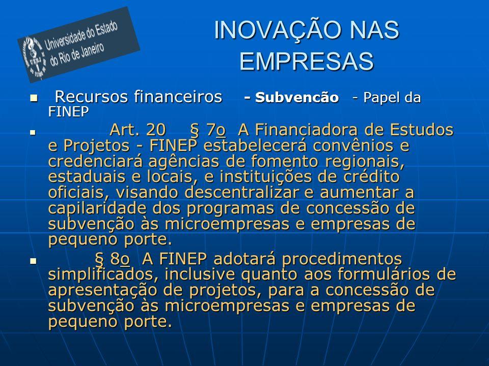 INOVAÇÃO NAS EMPRESAS Recursos financeiros - Subvencão - Papel da FINEP Recursos financeiros - Subvencão - Papel da FINEP Art. 20 § 7o A Financiadora