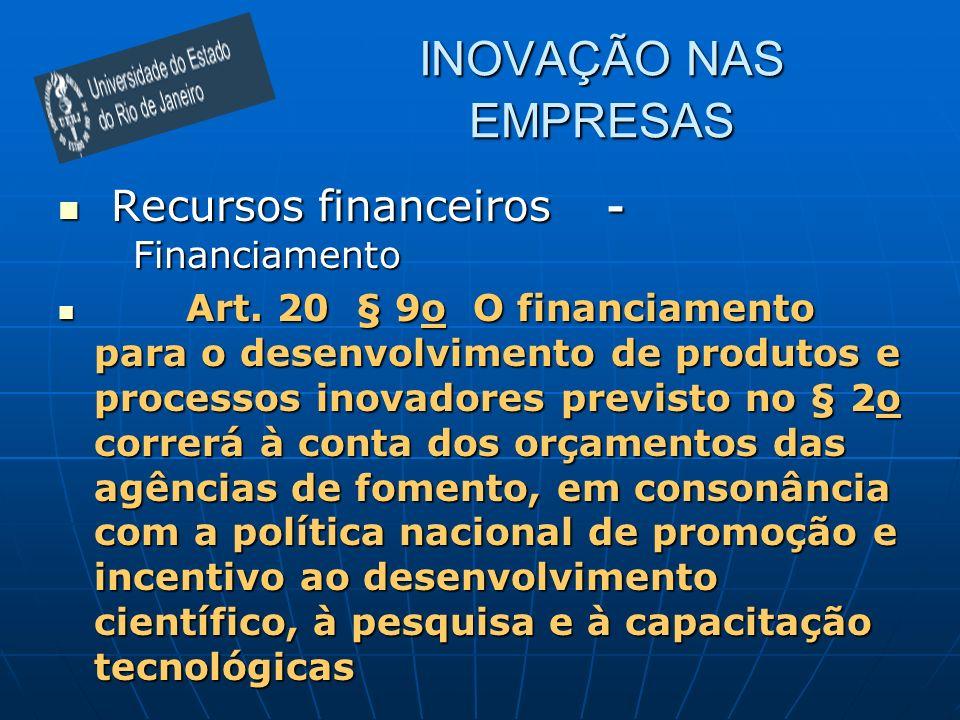 INOVAÇÃO NAS EMPRESAS Recursos financeiros - Financiamento Recursos financeiros - Financiamento Art. 20 § 9o O financiamento para o desenvolvimento de