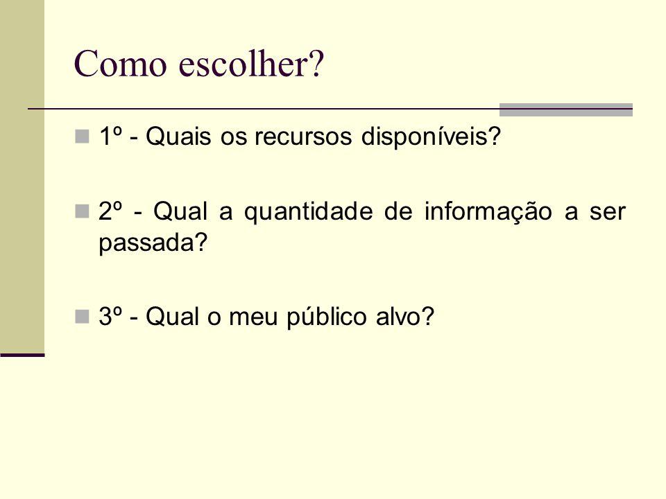 Como escolher? 1º - Quais os recursos disponíveis? 2º - Qual a quantidade de informação a ser passada? 3º - Qual o meu público alvo?