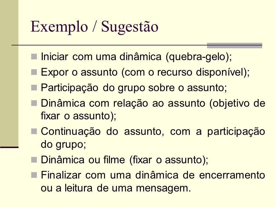 Exemplo / Sugestão Iniciar com uma dinâmica (quebra-gelo); Expor o assunto (com o recurso disponível); Participação do grupo sobre o assunto; Dinâmica