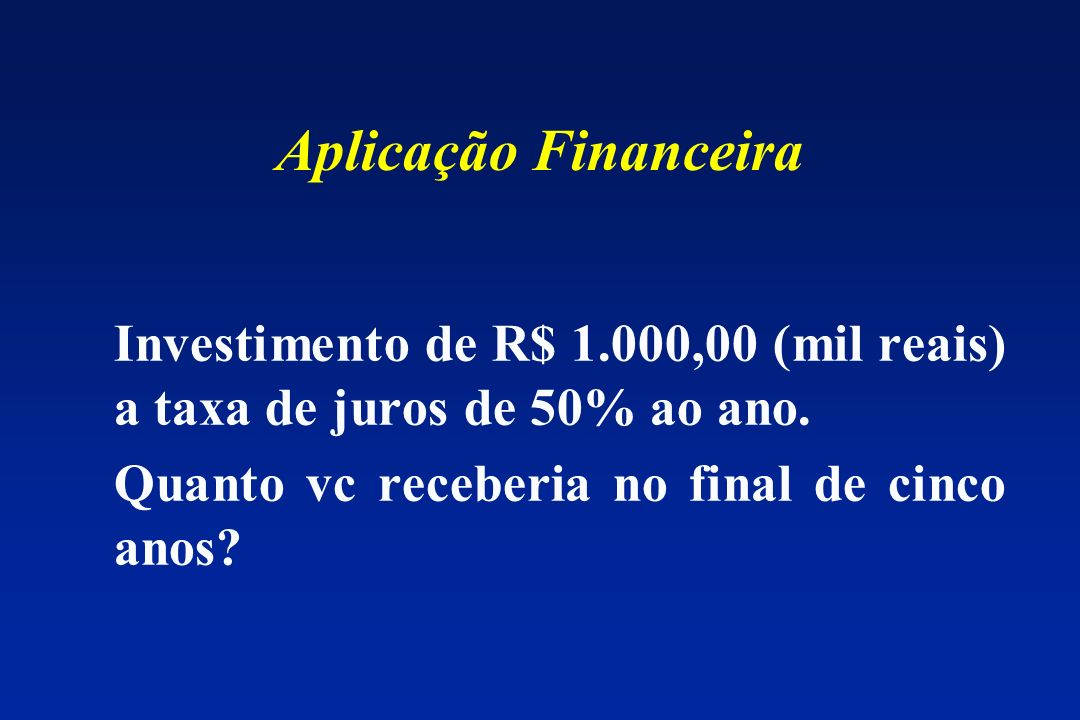 Aplicação Financeira Investimento de R$ 1.000,00 (mil reais) a taxa de juros de 50% ao ano.