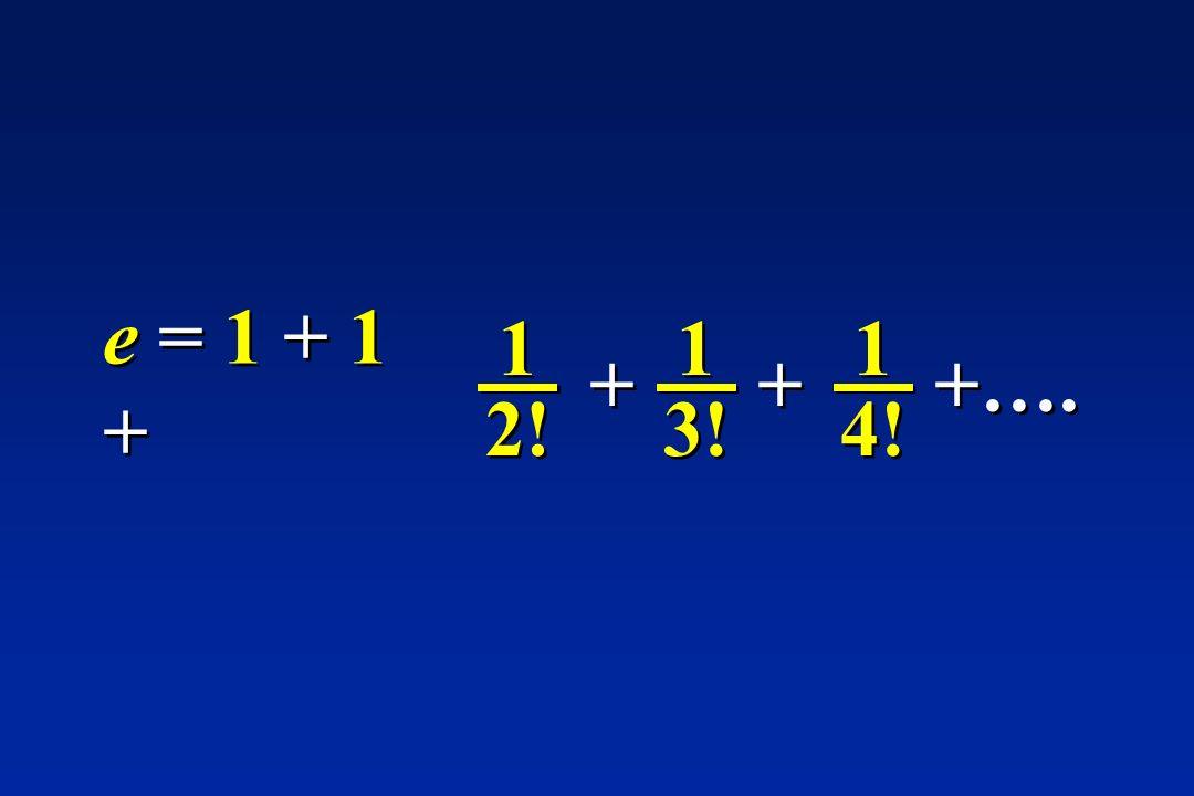 1 2! 1 2! e = 1 + 1 + 1 3! 1 3! + + 1 4! 1 4! + + +….