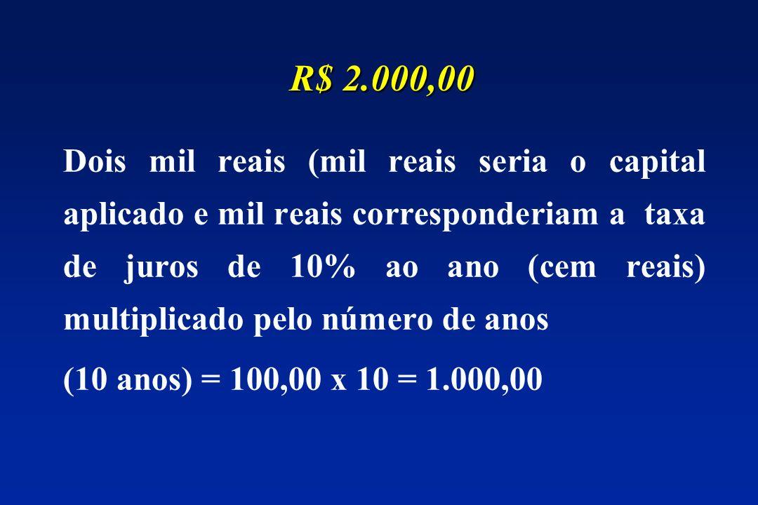 Dois mil reais (mil reais seria o capital aplicado e mil reais corresponderiam a taxa de juros de 10% ao ano (cem reais) multiplicado pelo número de anos (10 anos) = 100,00 x 10 = 1.000,00 R$ 2.000,00