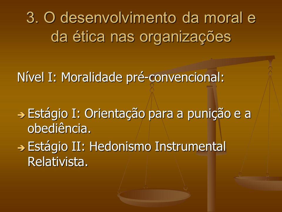 3. O desenvolvimento da moral e da ética nas organizações Nível I: Moralidade pré-convencional: Estágio I: Orientação para a punição e a obediência. E
