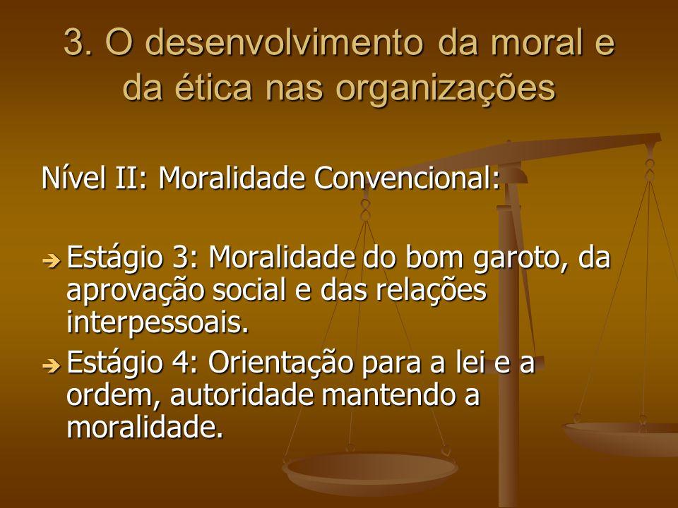 3. O desenvolvimento da moral e da ética nas organizações Nível II: Moralidade Convencional: Estágio 3: Moralidade do bom garoto, da aprovação social