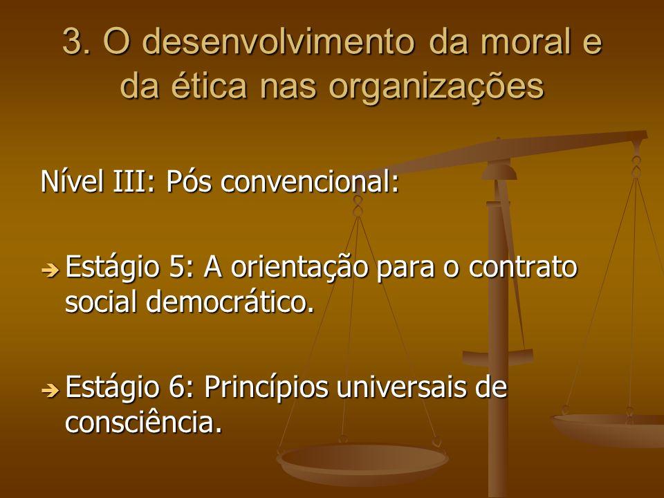 3. O desenvolvimento da moral e da ética nas organizações Nível III: Pós convencional: Estágio 5: A orientação para o contrato social democrático. Est