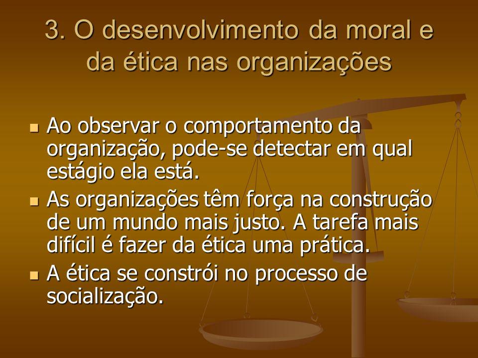 3. O desenvolvimento da moral e da ética nas organizações Ao observar o comportamento da organização, pode-se detectar em qual estágio ela está. Ao ob