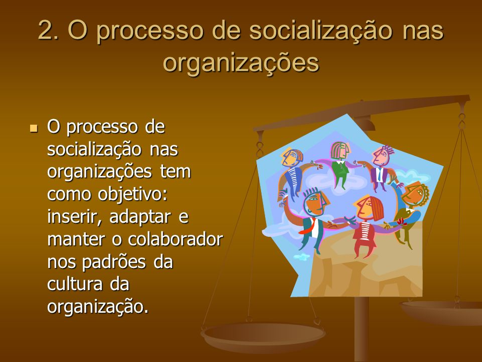 2. O processo de socialização nas organizações O processo de socialização nas organizações tem como objetivo: inserir, adaptar e manter o colaborador