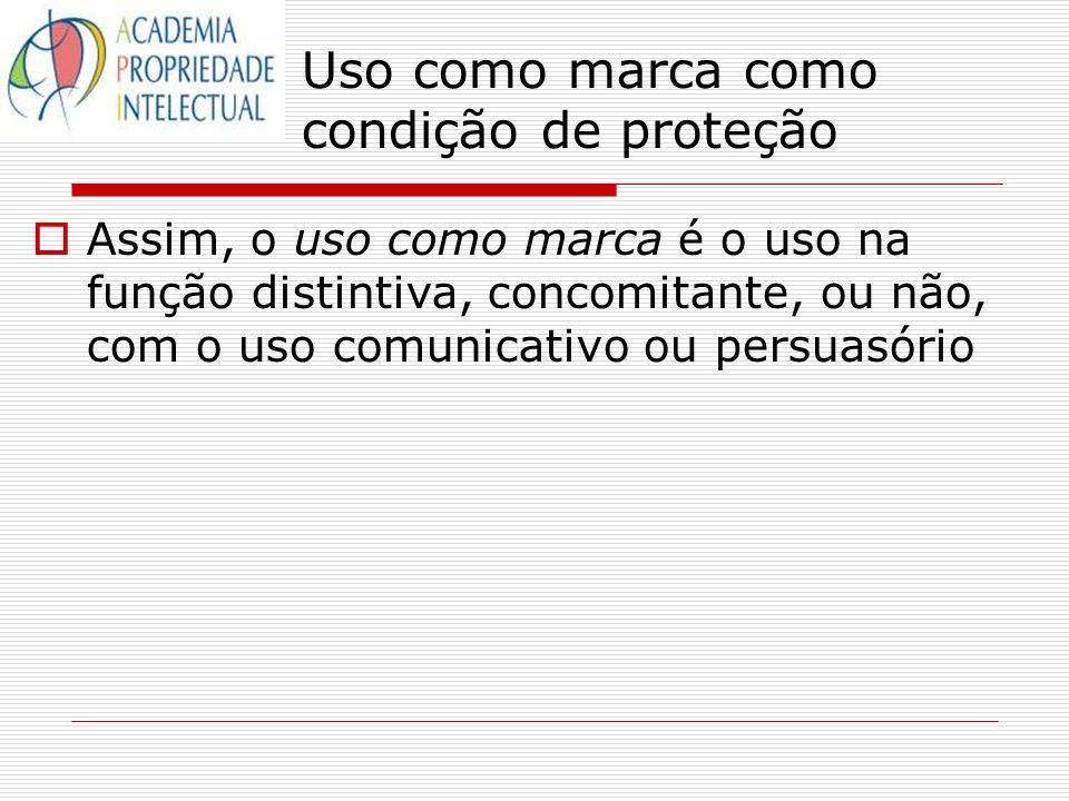 Uso como marca como condição de proteção Assim, o uso como marca é o uso na função distintiva, concomitante, ou não, com o uso comunicativo ou persuas