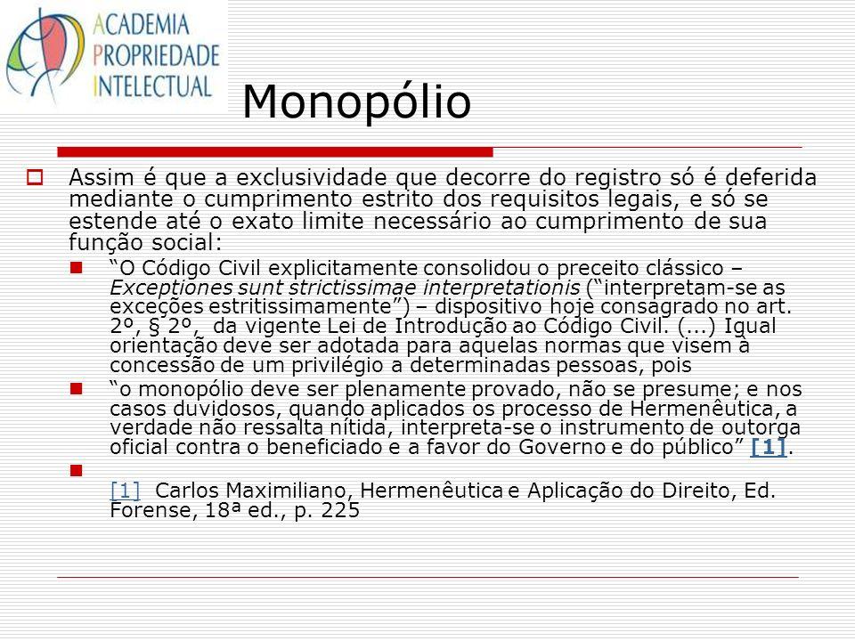 Monopólio Assim é que a exclusividade que decorre do registro só é deferida mediante o cumprimento estrito dos requisitos legais, e só se estende até