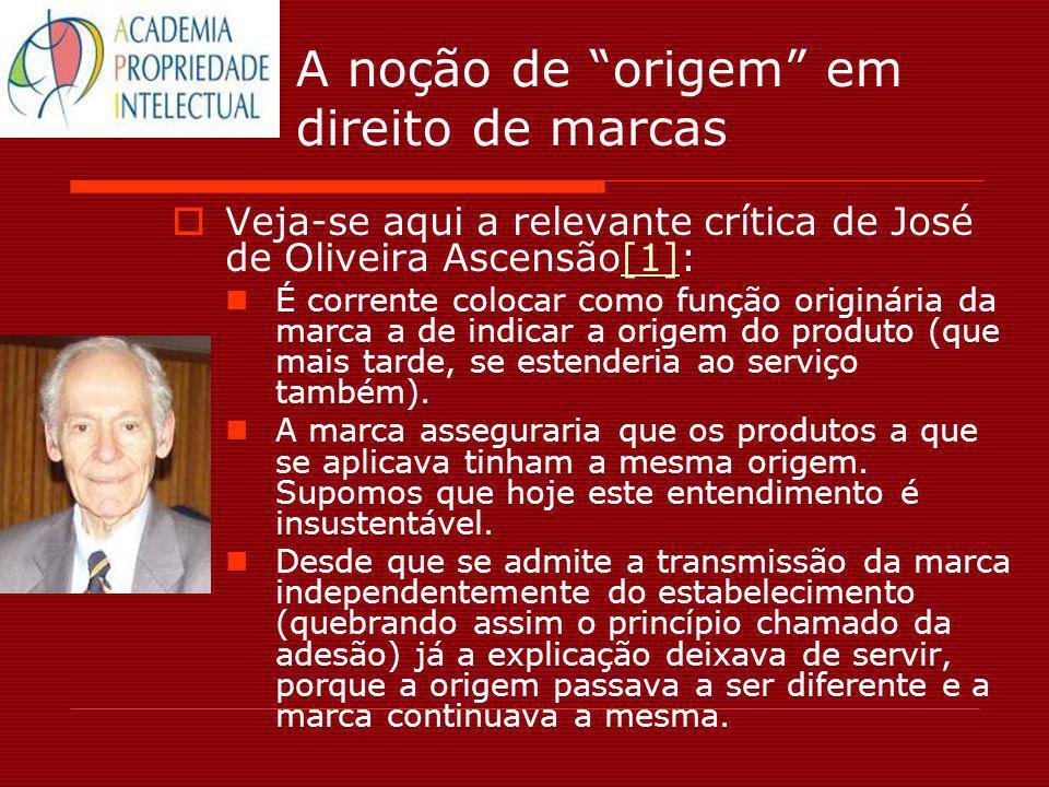 A noção de origem em direito de marcas Veja-se aqui a relevante crítica de José de Oliveira Ascensão[1]:[1] É corrente colocar como função originária