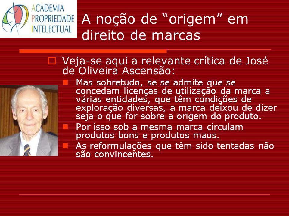 A noção de origem em direito de marcas Veja-se aqui a relevante crítica de José de Oliveira Ascensão: Mas sobretudo, se se admite que se concedam lice