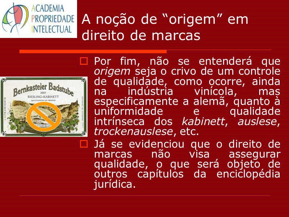 A noção de origem em direito de marcas Por fim, não se entenderá que origem seja o crivo de um controle de qualidade, como ocorre, ainda na indústria