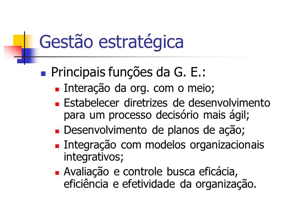 Gestão estratégica Principais funções da G. E.: Interação da org. com o meio; Estabelecer diretrizes de desenvolvimento para um processo decisório mai