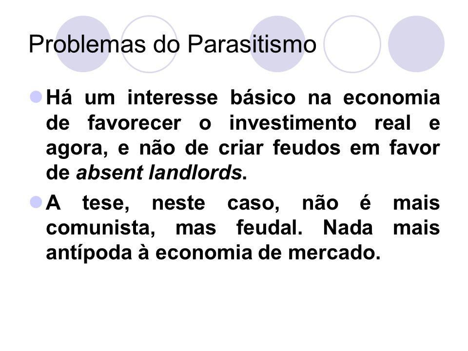 Problemas do Parasitismo Há um interesse básico na economia de favorecer o investimento real e agora, e não de criar feudos em favor de absent landlor