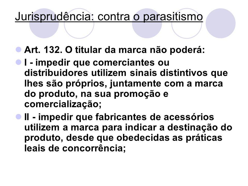 Jurisprudência: contra o parasitismo Art. 132. O titular da marca não poderá: I - impedir que comerciantes ou distribuidores utilizem sinais distintiv