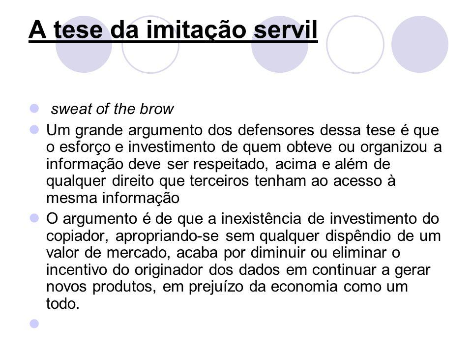 A tese da imitação servil sweat of the brow Um grande argumento dos defensores dessa tese é que o esforço e investimento de quem obteve ou organizou a