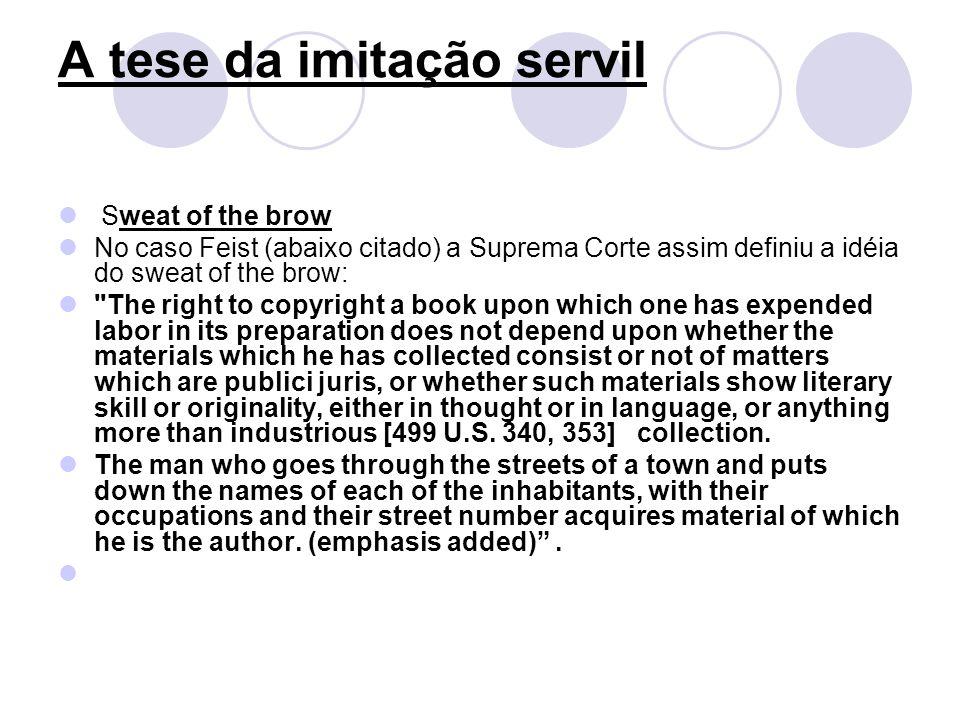 A tese da imitação servil Sweat of the brow No caso Feist (abaixo citado) a Suprema Corte assim definiu a idéia do sweat of the brow: