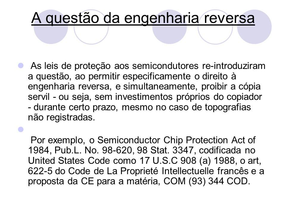 A questão da engenharia reversa As leis de proteção aos semicondutores re-introduziram a questão, ao permitir especificamente o direito à engenharia r