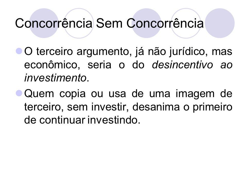 Concorrência Sem Concorrência O terceiro argumento, já não jurídico, mas econômico, seria o do desincentivo ao investimento. Quem copia ou usa de uma
