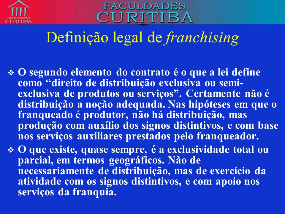 Definição legal de franchising O segundo elemento do contrato é o que a lei define como direito de distribuição exclusiva ou semi- exclusiva de produt