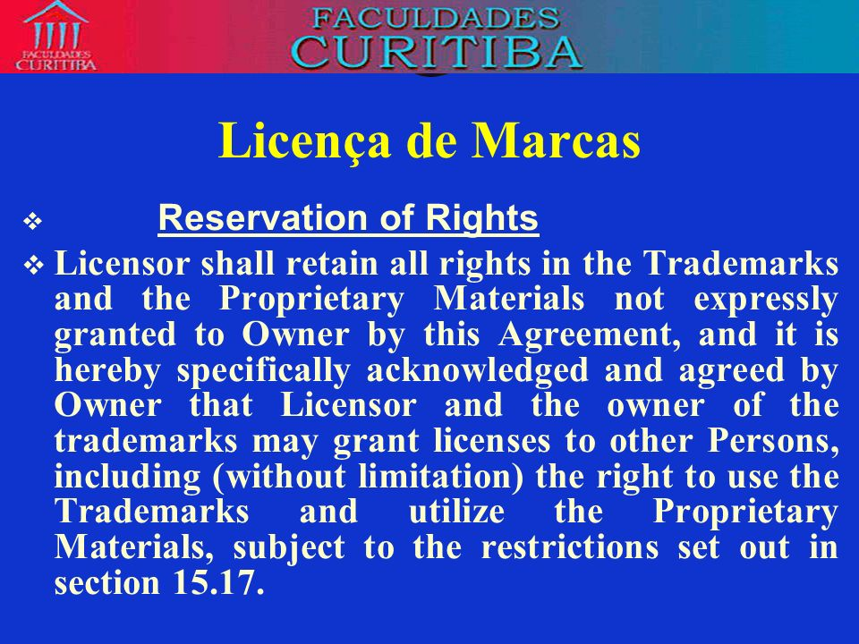 Licença de Marcas Reservation of Rights Licensor shall retain all rights in the Trademarks and the Proprietary Materials not expressly granted to Owne