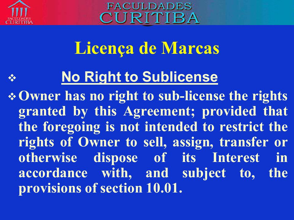 Licença de Marcas No Right to Sublicense Owner has no right to sub-license the rights granted by this Agreement; provided that the foregoing is not in