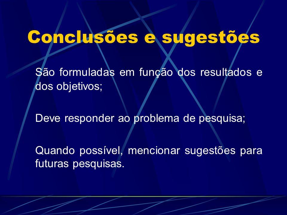 Conclusões e sugestões São formuladas em função dos resultados e dos objetivos; Deve responder ao problema de pesquisa; Quando possível, mencionar sug