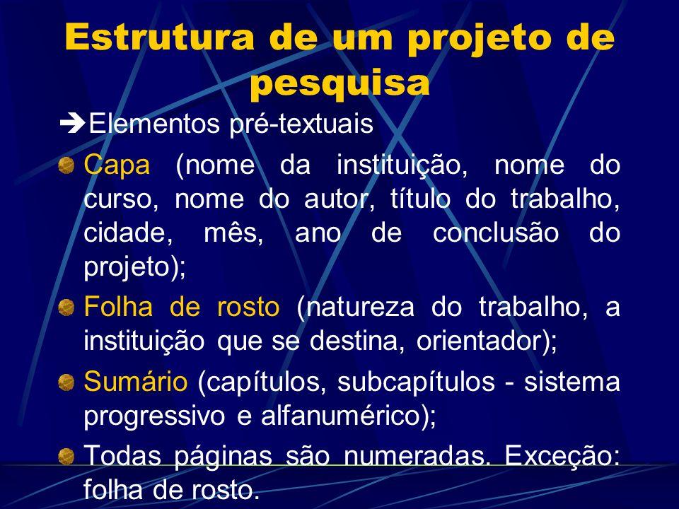 Estrutura de um projeto de pesquisa Elementos pré-textuais Capa (nome da instituição, nome do curso, nome do autor, título do trabalho, cidade, mês, a