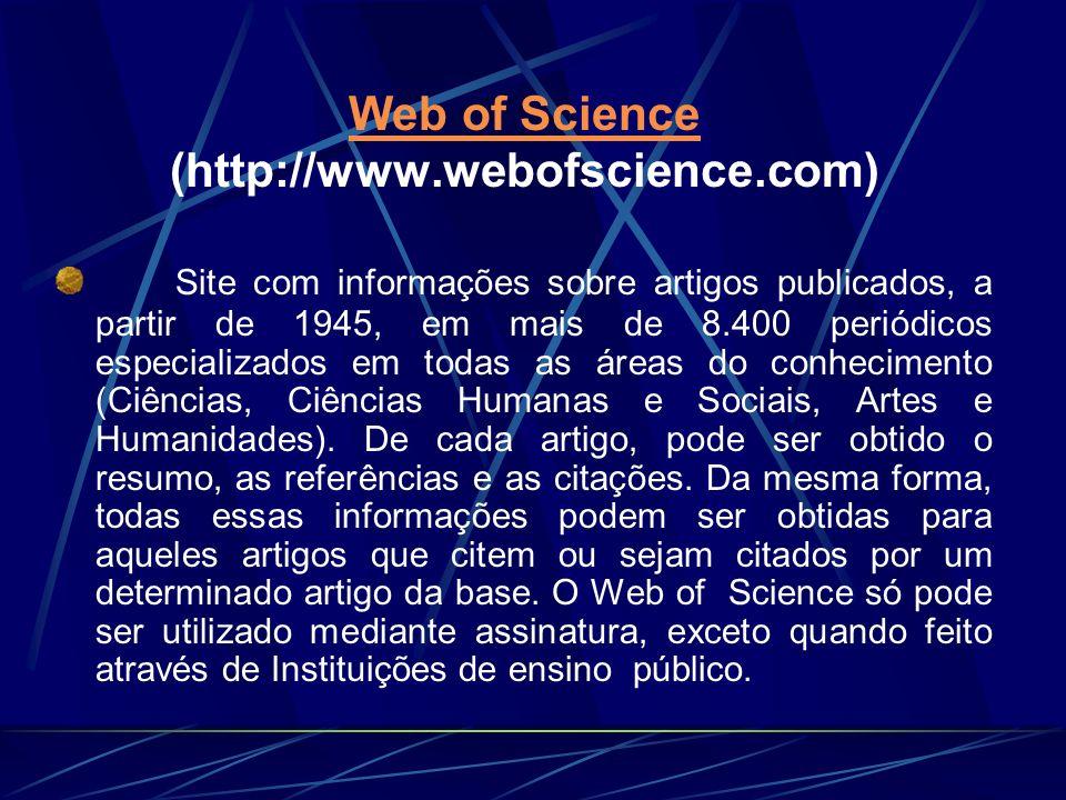 Web of Science Web of Science (http://www.webofscience.com) Site com informações sobre artigos publicados, a partir de 1945, em mais de 8.400 periódic