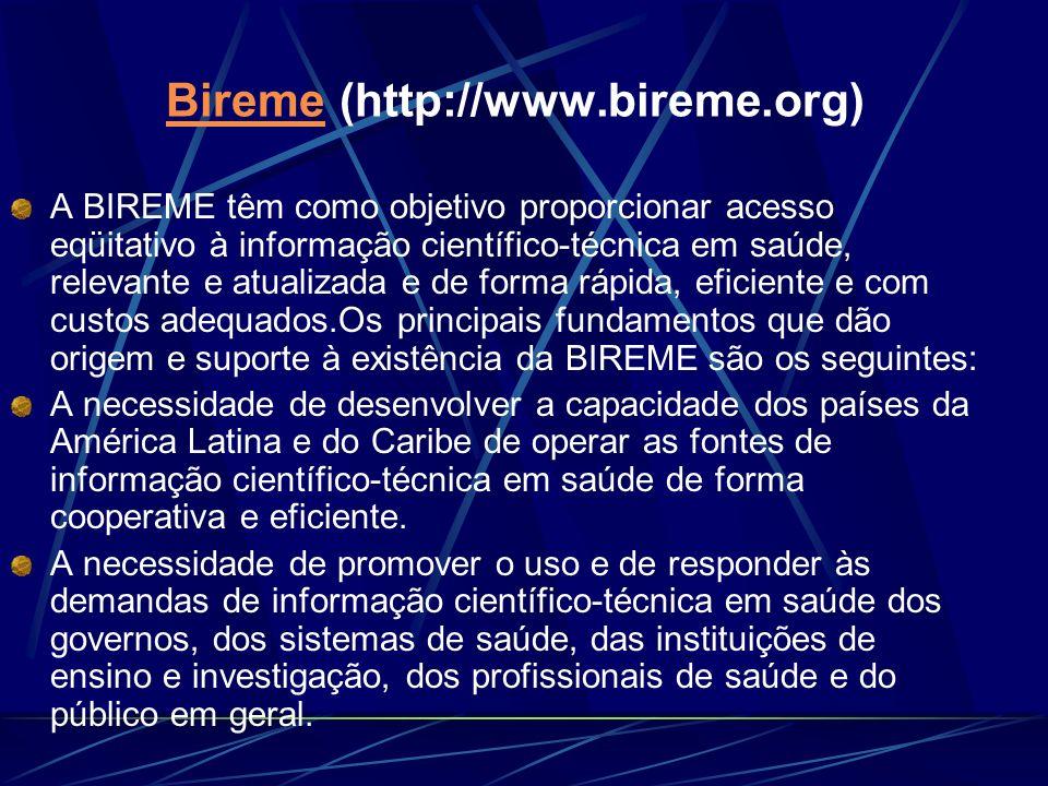 Bireme Bireme (http://www.bireme.org) A BIREME têm como objetivo proporcionar acesso eqüitativo à informação científico-técnica em saúde, relevante e