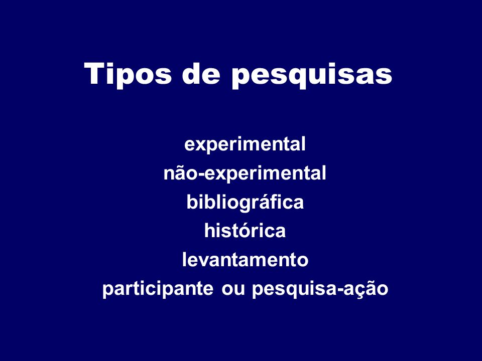Tipos de pesquisas experimental não-experimental bibliográfica histórica levantamento participante ou pesquisa-ação