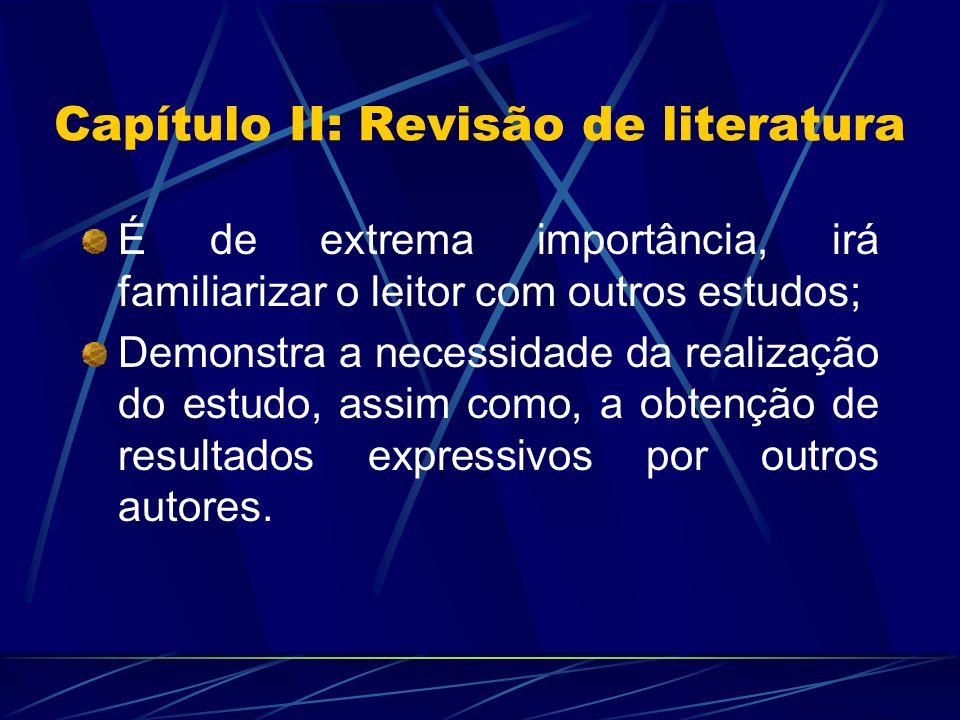 Capítulo II: Revisão de literatura É de extrema importância, irá familiarizar o leitor com outros estudos; Demonstra a necessidade da realização do es