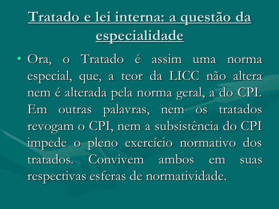 Tratado e lei interna: a questão da especialidade Ora, o Tratado é assim uma norma especial, que, a teor da LICC não altera nem é alterada pela norma