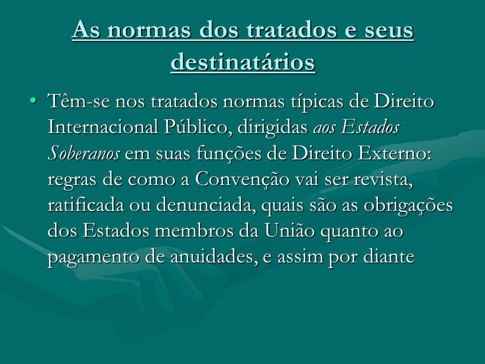 As normas dos tratados e seus destinatários Têm-se nos tratados normas típicas de Direito Internacional Público, dirigidas aos Estados Soberanos em su
