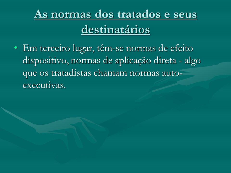 As normas dos tratados e seus destinatários Em terceiro lugar, têm-se normas de efeito dispositivo, normas de aplicação direta - algo que os tratadist