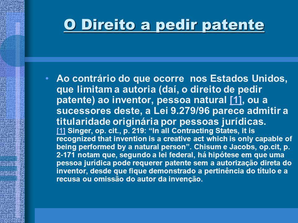 O Direito a pedir patente Ao contrário do que ocorre nos Estados Unidos, que limitam a autoria (daí, o direito de pedir patente) ao inventor, pessoa n