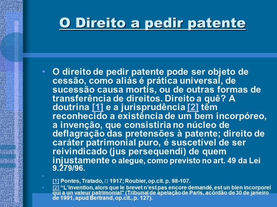 O Direito a pedir patente O direito de pedir patente pode ser objeto de cessão, como aliás é prática universal, de sucessão causa mortis, ou de outras