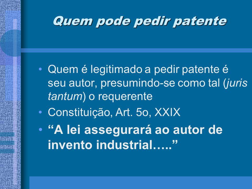 Quem pode pedir patente Quem é legitimado a pedir patente é seu autor, presumindo-se como tal (juris tantum) o requerente Constituição, Art. 5o, XXIX
