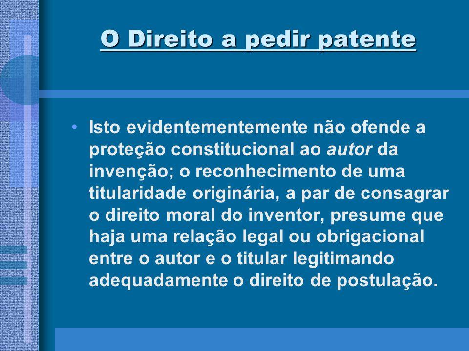 O Direito a pedir patente Isto evidentementemente não ofende a proteção constitucional ao autor da invenção; o reconhecimento de uma titularidade orig